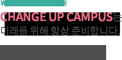 WOW! 즐거운 지식배움터,CHANGE UP CAMPUS는 미래를 위해 항상 준비합니다.체인지업캠퍼스는 미래인재양성을 위해 창의력 증진 프로그램을 장려합니다.